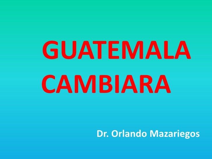 GUATEMALA CAMBIARA<br />Dr. Orlando Mazariegos<br />
