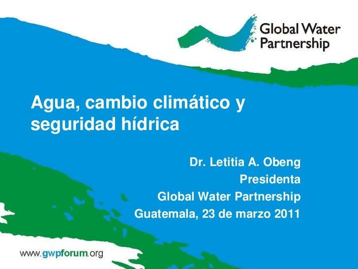 Agua, cambio climático y seguridad hídrica<br />Dr. Letitia A. Obeng<br />Presidenta<br />Global Water Partnership<br />Gu...