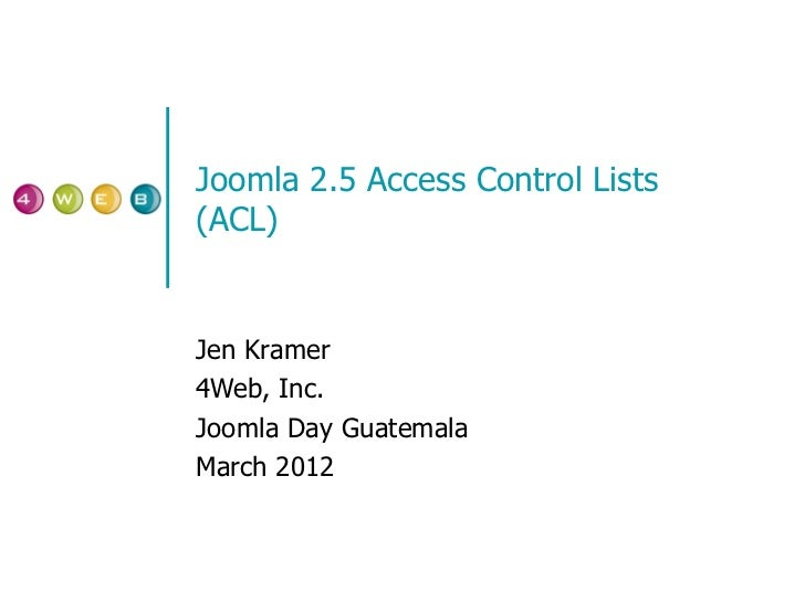 Joomla 2.5 Access Control Lists (ACL) Jen Kramer 4Web, Inc. Joomla Day Guatemala March 2012