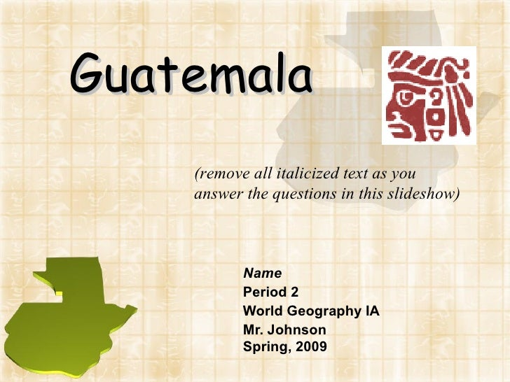 Guatemala Name Period 2 World Geography IA Mr. Johnson Spring, 2009 (remove all italicized text as you answer the question...