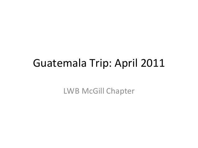 Guatemala Trip: April 2011 LWB McGill Chapter