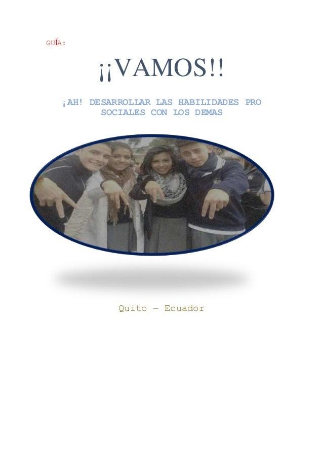 GUÍA: ¡¡VAMOS!! ¡AH! DESARROLLAR LAS HABILIDADES PRO SOCIALES CON LOS DEMAS Quito – Ecuador