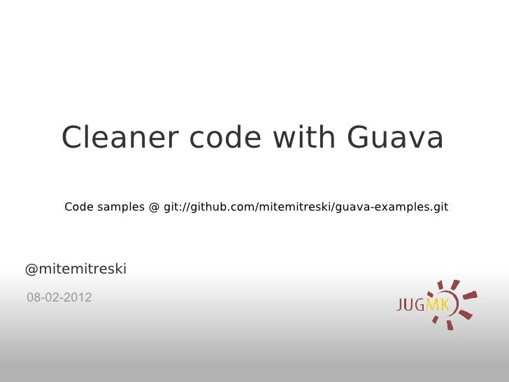 Cleaner code with Guava     Code samples @ git://github.com/mitemitreski/guava-examples.git@mitemitreski08-02-2012