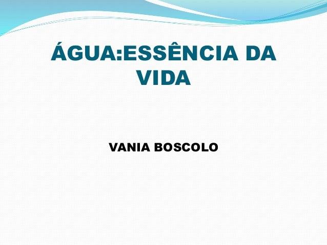 ÁGUA:ESSÊNCIA DA  VIDA  VANIA BOSCOLO