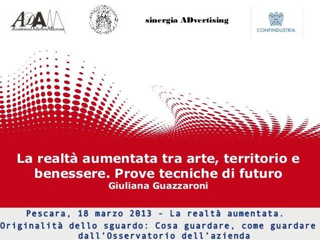 La realtà aumentata tra arte, territorio e benessere. Prove tecniche di futuro Giuliana Guazzaroni Pescara, 18 marzo 2013 ...