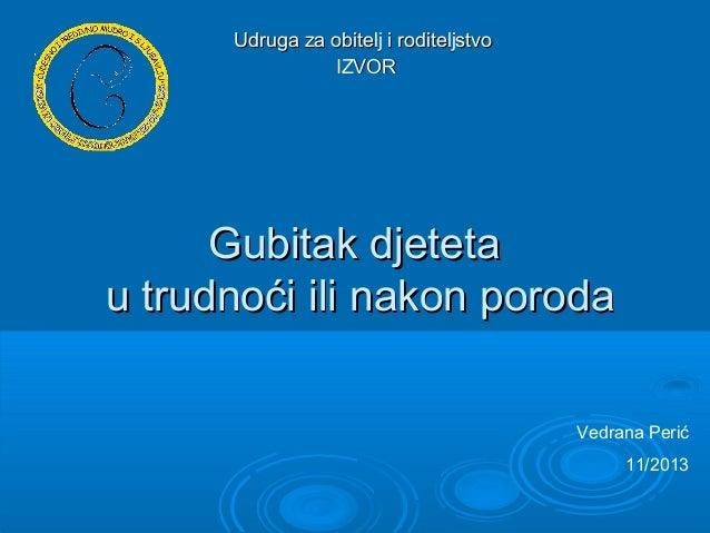 Udruga za obitelj i roditeljstvo IZVOR  Gubitak djeteta u trudnoći ili nakon poroda Vedrana Perić 11/2013