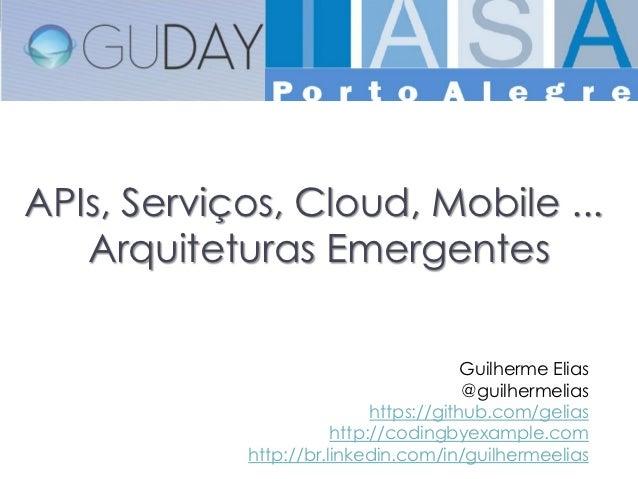 APIs, Serviços, Cloud, Mobile ...   Arquiteturas Emergentes                                        Guilherme Elias        ...