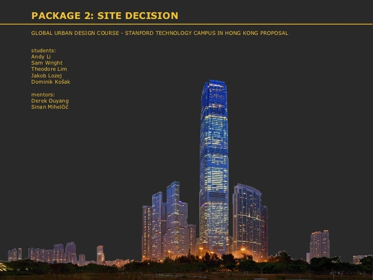 PACKAGE 2: SITE DECISIONGLOBAL URBAN DESIGN COURSE - STANFORD TECHNOLOGY CAMPUS IN HONG KONG PROPOSALstudents:Andy LiSam W...
