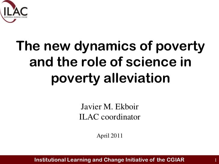The new dynamics of poverty and the role of science in poverty alleviation<br />Javier M. Ekboir<br />ILAC coordinator<br ...