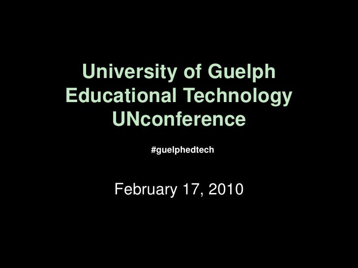 University of GuelphEducational TechnologyUNconference<br />#guelphedtech<br />February 17, 2010<br />