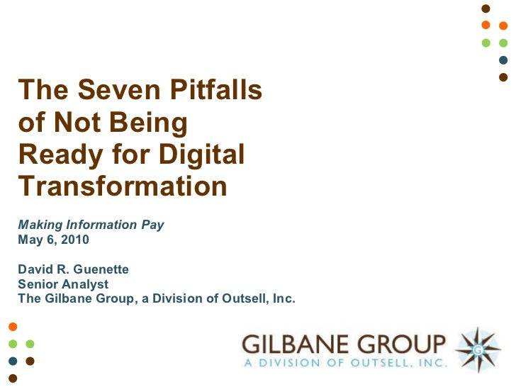 The Seven Pitfalls of Not Being Ready for Digital Transformation Making Information Pay May 6, 2010 David R. Guenette Seni...