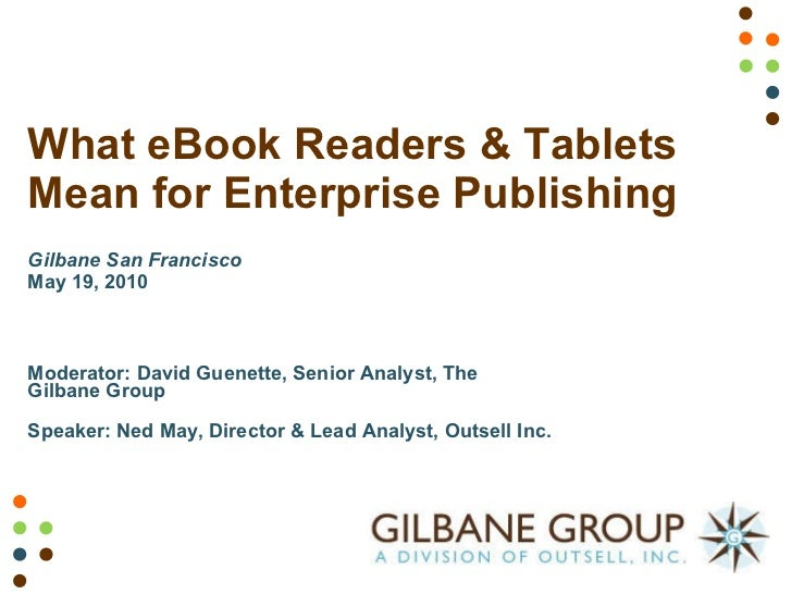 What eBook Readers & Tablets Mean for Enterprise Publishing  Gilbane San Francisco May 19, 2010 Moderator: David Guenette,...