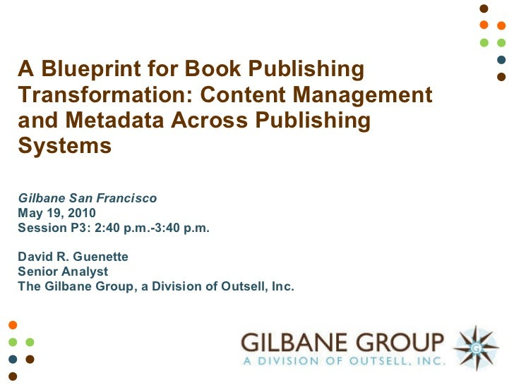 A Blueprint for Book Publishing Transformation: Content Management and Metadata Across Publishing Systems Gilbane San Fran...