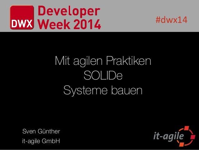 #dwx14 Mit agilen Praktiken SOLIDe Systeme bauen Sven Günther it-agile GmbH