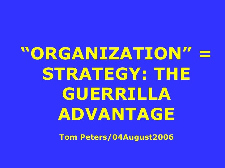 """"""" ORGANIZATION"""" = STRATEGY: THE GUERRILLA ADVANTAGE Tom Peters/04August2006"""
