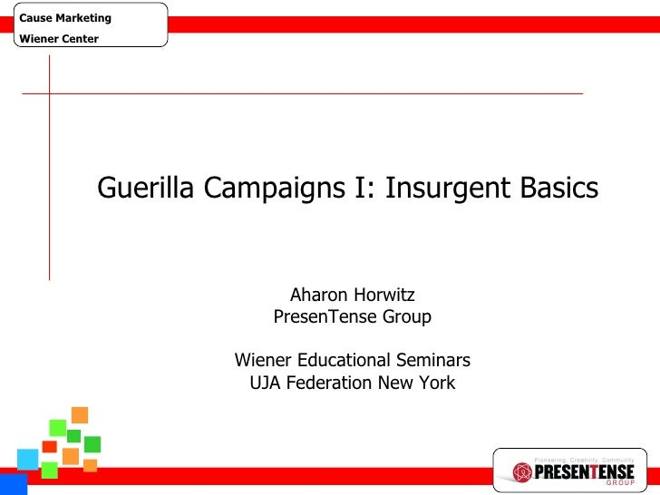 Guerilla Web 1 Guerilla Campaigns I: Insurgent Basics  Aharon Horwitz PresenTense Group Wiener Educational Seminars UJA Fe...