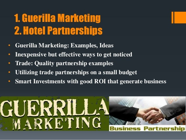 1. Guerilla Marketing 2. Hotel Partnerships • Guerilla Marketing: Examples, Ideas • Inexpensive but effective ways to get ...