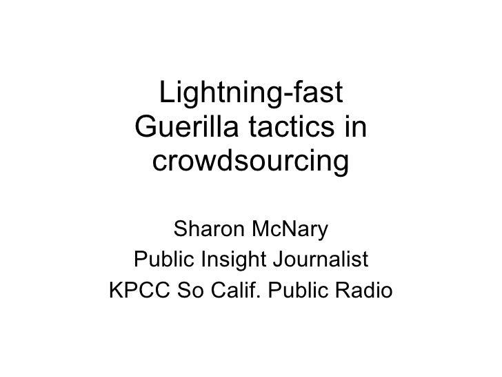 Lightning-fast Guerilla tactics in crowdsourcing Sharon McNary Public Insight Journalist KPCC So Calif. Public Radio
