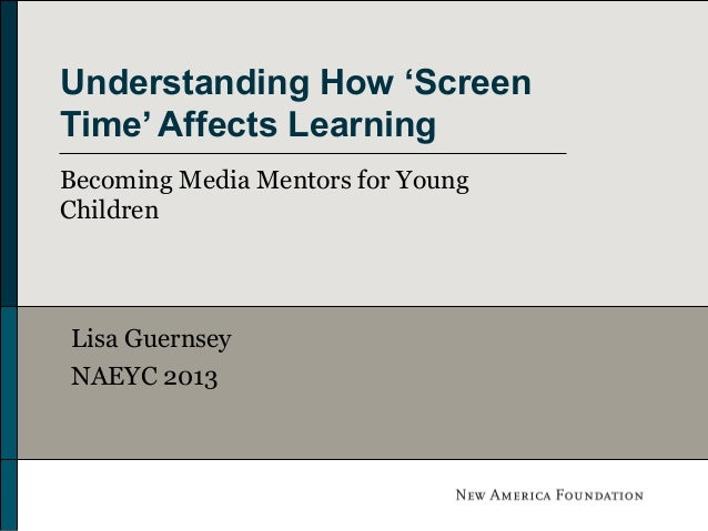 Understanding How 'Screen Time' Affects Learning Becoming Media Mentors for Young Children  Lisa Guernsey NAEYC 2013