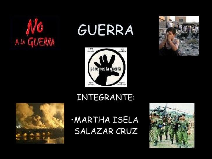 GUERRA <ul><li>INTEGRANTE: </li></ul><ul><li>MARTHA ISELA  </li></ul><ul><li>SALAZAR CRUZ </li></ul>