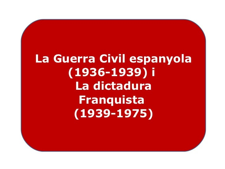 La Guerra Civil espanyola (1936-1939) i  La dictadura Franquista  (1939-1975)