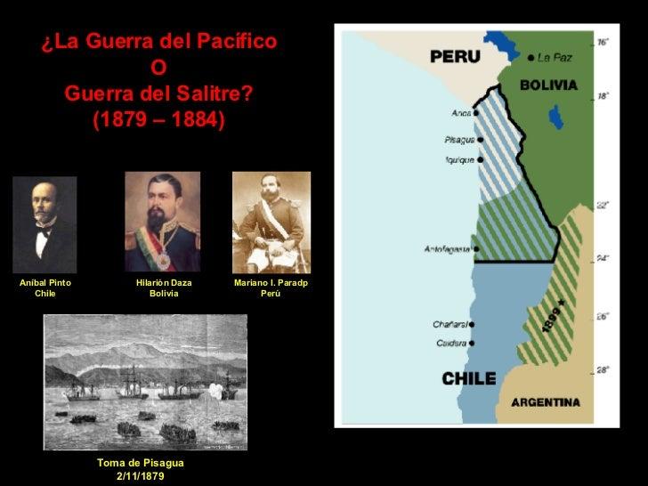 ¿La Guerra del Pacífico O Guerra del Salitre? (1879 – 1884) Toma de Pisagua 2/11/1879 Aníbal Pinto Chile Hilarión Daza Bol...
