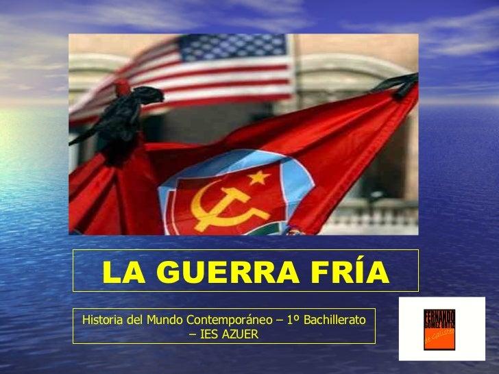 LA GUERRA FRÍA Historia del Mundo Contemporáneo – 1º Bachillerato – IES AZUER
