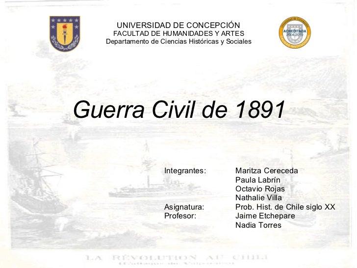 <ul><li>Guerra Civil de 1891 </li></ul><ul><li>Integrantes: Maritza Cereceda </li></ul><ul><li>Paula Labrín </li></ul><ul>...