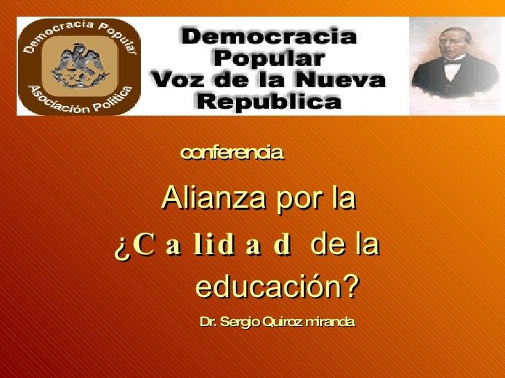 conferencia  Alianza por la    ¿ Calidad  de la    educación? Dr. Sergio Quiroz miranda
