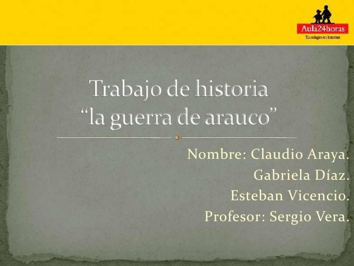 Nombre: Claudio Araya.         Gabriela Díaz.      Esteban Vicencio.  Profesor: Sergio Vera.