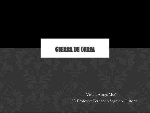 Vivian Aliaga Muñoz. 1ºA Profesor: Fernando Sagredo, Historia GUERRA DE COREA