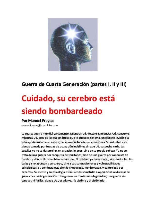 Guerra de Cuarta Generación (partes I, II y III)Cuidado, su cerebro estásiendo bombardeadoPor Manuel Freytasmanuelfreytas@...