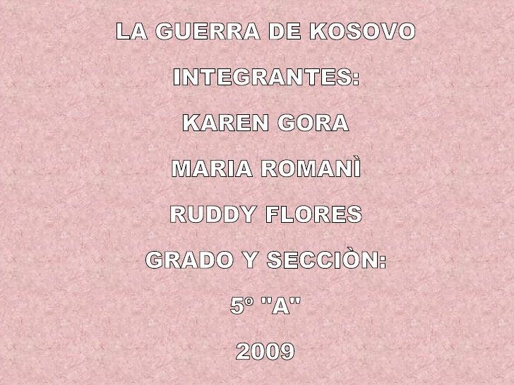 """LA GUERRA DE KOSOVO INTEGRANTES: KAREN GORA  MARIA ROMANÌ RUDDY FLORES GRADO Y SECCIÒN: 5º """"A"""" 2009"""