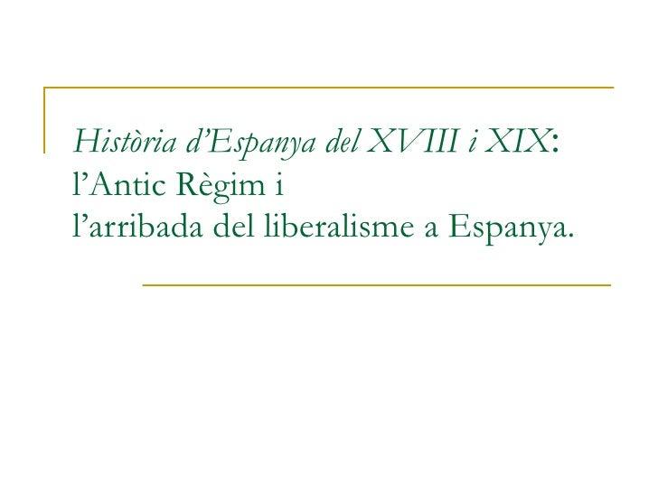 Història d'Espanya del XVIII i XIX : l'Antic Règim i l'arribada del liberalisme a Espanya.