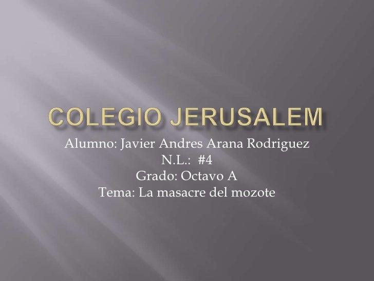 Colegio jerusalem<br />Alumno: Javier Andres Arana Rodriguez<br />N.L.:  #4<br />Grado: Octavo A <br />Tema: La masacre de...
