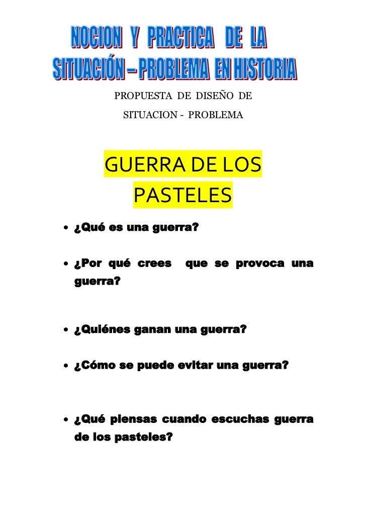 PROPUESTA  DE  DISEÑO  DE <br />SITUACION -  PROBLEMA  <br />GUERRA DE LOS PASTELES<br />¿Qué es una guerra? <br />¿Por qu...
