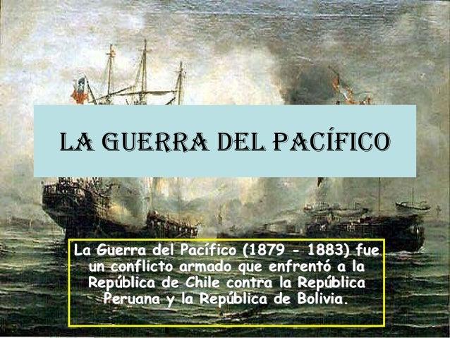 La Guerra del Pacífico La Guerra del Pacífico (1879 - 1883) fue un conflicto armado que enfrentó a la República de Chile c...