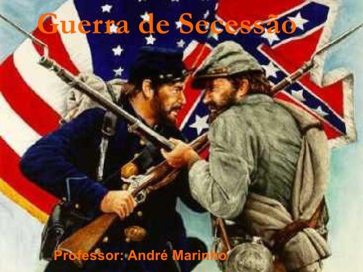 Guerra de Secessão Professor: André Marinho