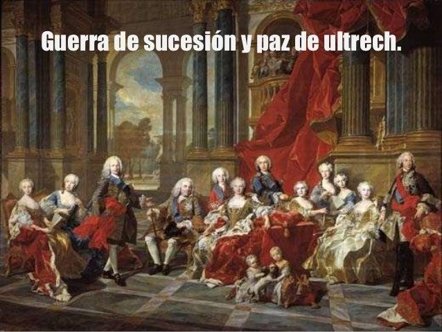 Guerra de sucesión y paz de ultrech.