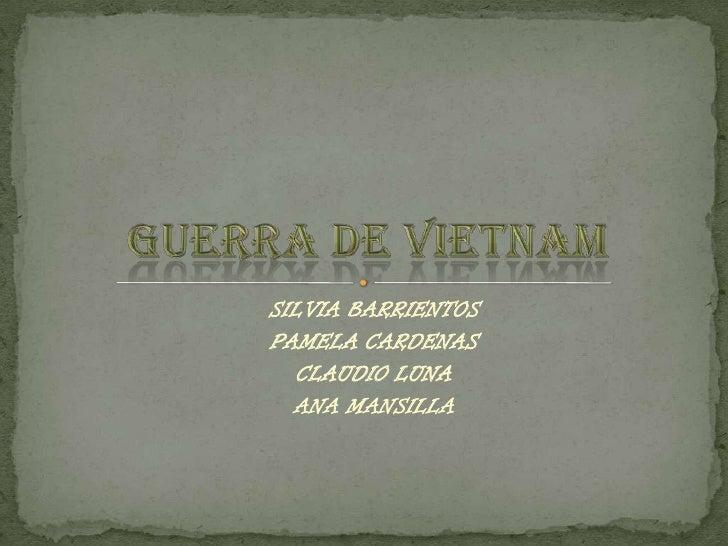SILVIA BARRIENTOS<br />PAMELA CARDENAS<br />CLAUDIO LUNA<br />ANA MANSILLA<br />Guerra de Vietnam<br />