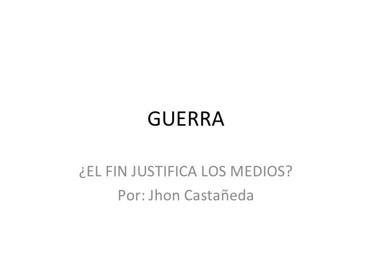 GUERRA¿EL FIN JUSTIFICA LOS MEDIOS?      Por: Jhon Castañeda