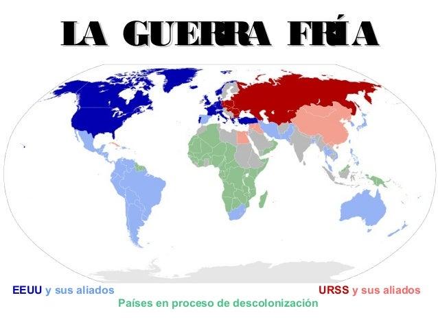 LA GUER A FR R ÍA  EEUU y sus aliados  URSS y sus aliados Países en proceso de descolonización