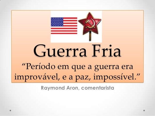 """Guerra Fria """"Período em que a guerra era improvável, e a paz, impossível."""" Raymond Aron, comentarista"""
