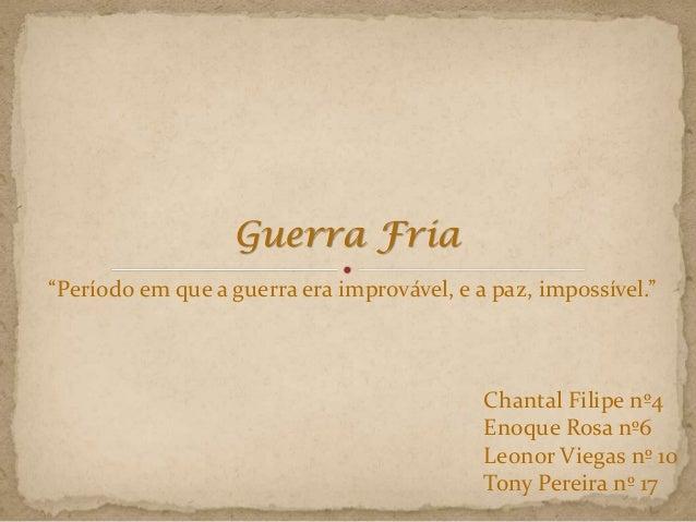 "Guerra Fria Chantal Filipe nº4 Enoque Rosa nº6 Leonor Viegas nº 10 Tony Pereira nº 17 ""Período em que a guerra era imprová..."
