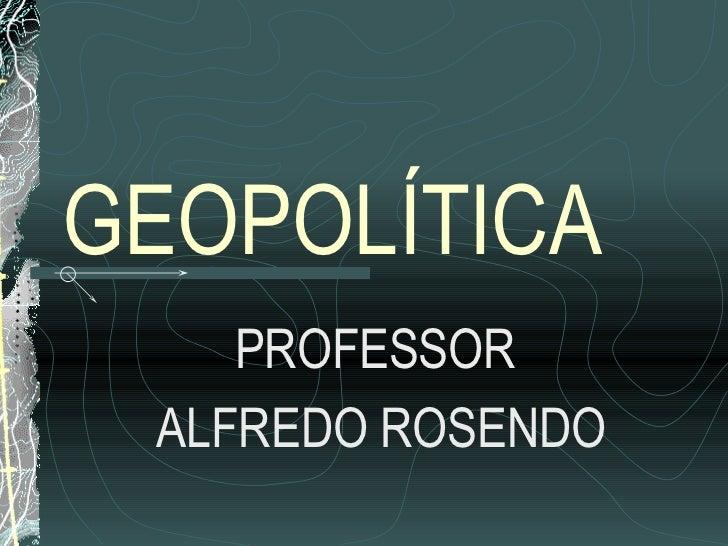 GEOPOLÍTICA    PROFESSOR ALFREDO ROSENDO