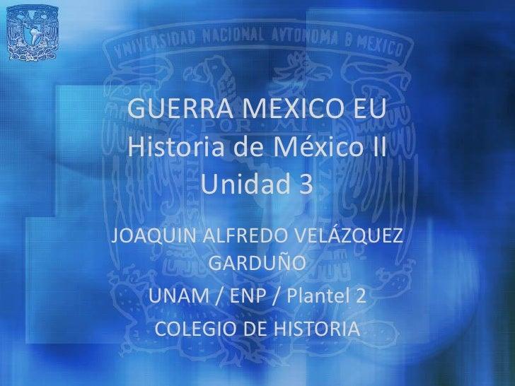 GUERRA MEXICO EU Historia de México II       Unidad 3JOAQUIN ALFREDO VELÁZQUEZ        GARDUÑO   UNAM / ENP / Plantel 2   C...