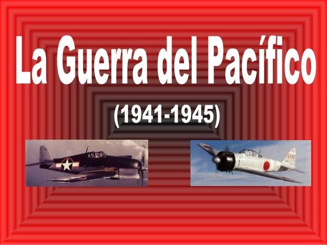 La Guerra del PacíficoParalelamente con el conflicto en Europa, Japón yEstados Unidos mantenían el conflicto en el Pacífic...