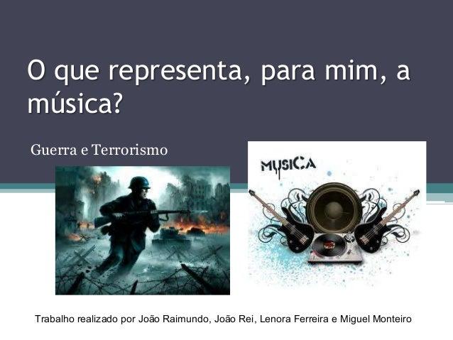 O que representa, para mim, amúsica?Guerra e TerrorismoTrabalho realizado por João Raimundo, João Rei, Lenora Ferreira e M...