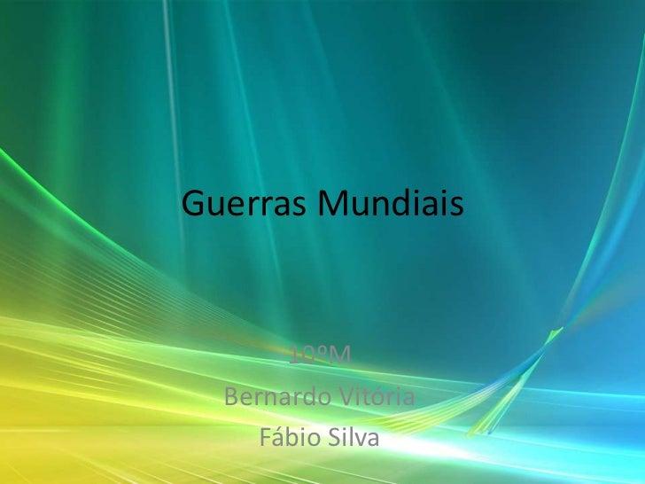 Guerras Mundiais       10ºM  Bernardo Vitória     Fábio Silva