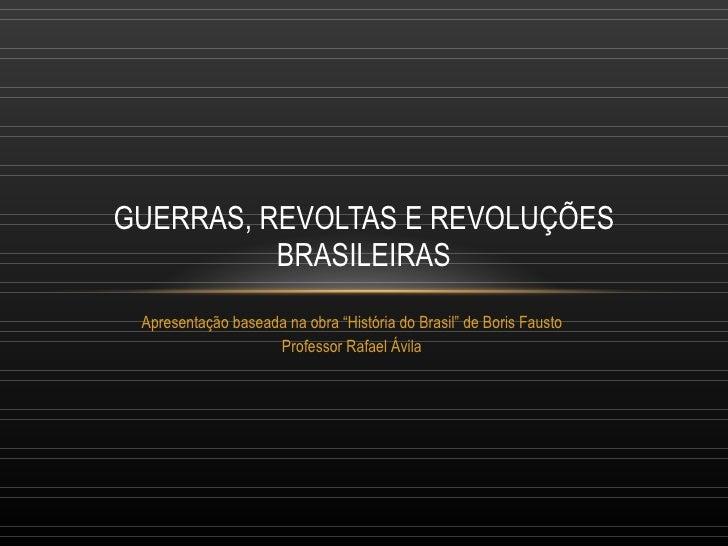 """Apresentação baseada na obra """"História do Brasil"""" de Boris Fausto Professor Rafael Ávila GUERRAS, REVOLTAS E REVOLUÇÕES BR..."""